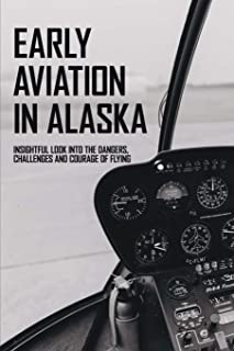 Early Aviation In Alaska: Insightful Look Into The Dangers, Challenges And Courage Of Flying: How To Become A Pilot Books