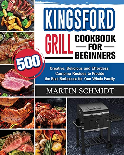Kingsford Grill Cookbook for Beginners: 500 Creative, Delicious and Effortless Camping Recipes to Provide the Best Barbecues for Your Whole Family