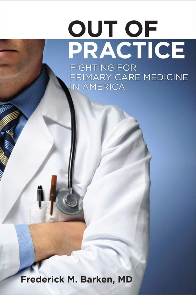 Out of Practice: Fighting for Primary Care in America Cornell Univ. Press, 2011: Fighting for Primary Care Medicine in America (The Culture and Politics of Health Care Work Book 3)