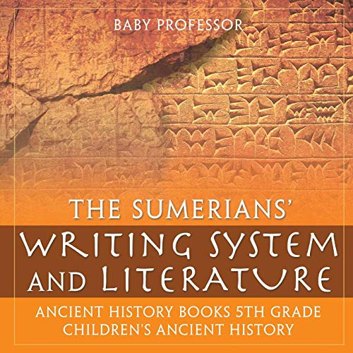 Compare Textbook Prices for The Sumerians' Writing System and Literature - Ancient History Books 5th Grade   Children's Ancient History  ISBN 9781541914650 by Professor, Baby