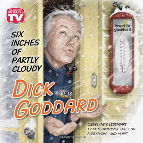 Six Inches of Partly Cloudy: Cleveland's Legendary TV Meteorologist Takes on Everything--and More