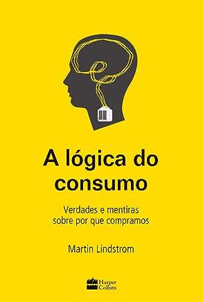 A lógica do consumo - Verdades e mentiras sobre por que compramos