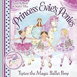 Princess Evie's Ponies: Tiptoe the Magic Ballet Pony by [Sarah Kilbride, Sophie Tilley]
