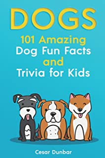 Dogs: 101 Amazing Dog Fun Facts And Trivia For Kids: Learn To Love and Train The Perfect Dog (WITH 40+ PHOTOS!) (Dog Books)