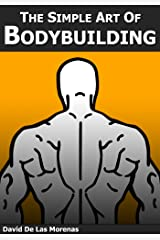 The Simple Art of Bodybuilding: A Practical Guide to Training and Nutrition Kindle Edition