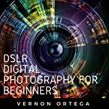 DSLR Digital Photography for Beginners: Master the Art of Shooting Great Pictures. Improve Your Digital SLR Photography Techniques and Skills
