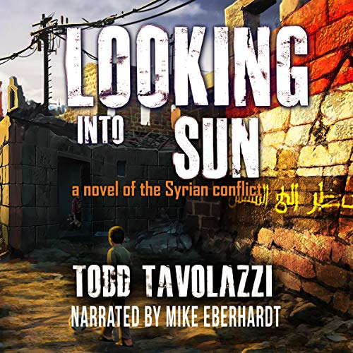 Looking into the Sun: A Novel of the Syrian Conflict Audiobook By Todd Tavolazzi cover art