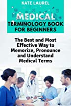 Medical Terminology Book for Beginners: The Best and Most Effective Way to Memorize, Pronounce and Understand Medical Terms: Medical Terminology Quick Study Guide
