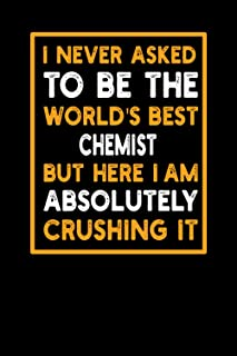 I Never Asked To Be the World's Best Chemist: 6x9 Lined Funny Work Notebook with 120 Pages Funny Profession Gift For Chemi...