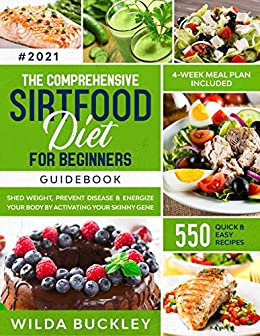 The Comprehensive Sirtfood Diet Guidebook: Shed Weight, Burn Fat, Prevent Disease & Energize Your Body by means of Activating Your Skinny Gene | 550 QUICK & EASY RECIPES + 4-Week Meal Plan