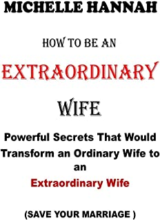 How to Be an Extraordinary Wife: Powerful Secrets That Would Transform an Ordinary Wife to an Extraordinary Wife