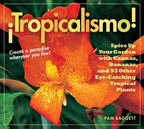 Tropicalismo!: Spice Up Your Garden with Cannas, Bananas, and 93 Other Eye-catching Tropical Plants