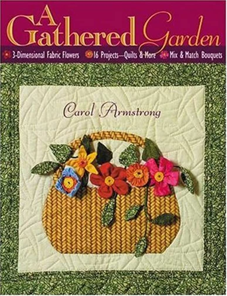 A Gathered Garden: 3-Dimensional Fabric Flowers, 16 Projects, Quilts and More, Mix and Match Bouquets