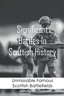 Significant Battles In Scottish History: Unmissable Famous Scottish Battlefields: Scottish Battles