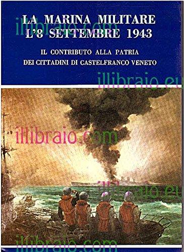 La Marina Militare l'8 settembre1943. Il contributo alla Patria dei cittadini di Castelfranco Veneto
