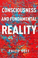 Consciousness and Fundamental Reality (Philosophy of Mind)