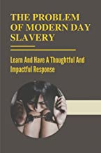 The Problem Of Modern Day Slavery: Learn And Have A Thoughtful And Impactful Response: Forms Of Modern Slavery