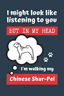 I MIGHT LOOK LIKE LISTENING TO YOU BUT IN MY HEAD I´M WALKING MY CHINESE SHAR-PEI: BLANK LINED DOG JOURNAL | Keep Track of...