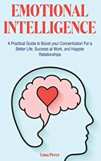 Emotional Intelligence: A Practical Guide to Boost your Concentration For a Better Life, Success at Work, and Happier Rela...