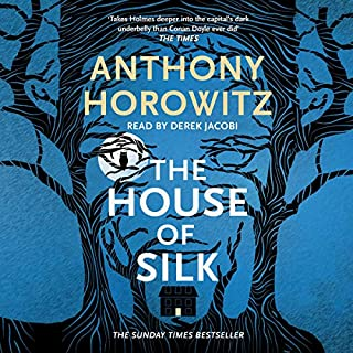 The House of Silk                   By:                                                                                                                                 Anthony Horowitz                               Narrated by:                                                                                                                                 Sir Derek Jacobi                      Length: 10 hrs and 23 mins     105 ratings     Overall 4.6