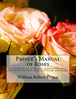 Prince's Manual of Roses: A Complete History of the Rose including Every Class, and All The Desireable Varieties of Europe...