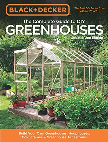 Black & Decker The Complete Guide to DIY Greenhouses, Updated 2nd Edition:Build Your Own Greenhouses, Hoophouses, Cold Frames & Greenhouse Accessories (Black & Decker Complete Guide)