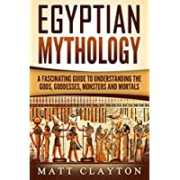Egyptian Mythology: A Fascinating Guide to Understanding the Gods, Goddesses, Monsters, and Mortals for Free