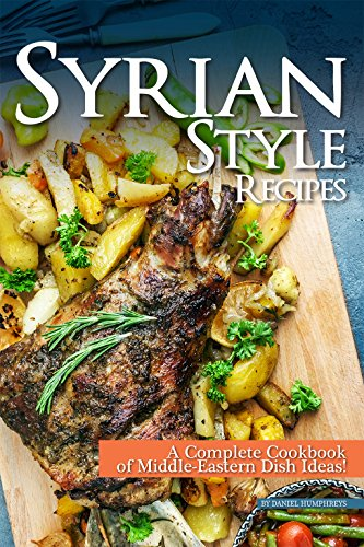Syrian Style Recipes: A Complete Cookbook of Middle-Eastern Dish Ideas!