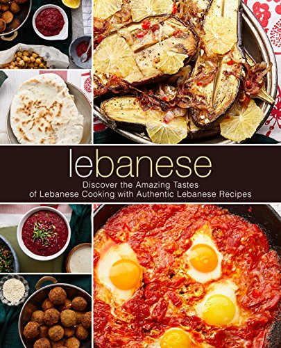 Lebanese: Discover the Amazing Tastes of Lebanese Cooking with Authentic Lebanese Recipes