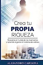 Crea tu Propia Riqueza: Descubre el mundo de las inversiones y aprende a invertir en la bolsa de valores (Spanish Edition) Book PDF