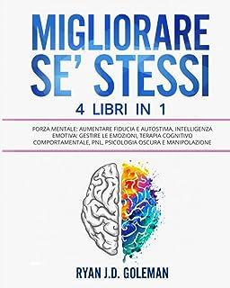 MIGLIORARE SE' STESSI: 4 Libri in 1: Forza Mentale: Aumentare Fiducia e Autostima, Intelligenza Emotiva: Gestire le Emozio...