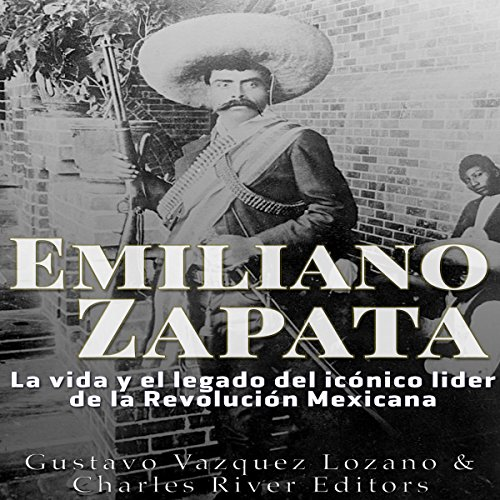 Emiliano Zapata: La vida y el legado del icónico líder de la Revolución Mexicana [Emiliano Zapata: The life and legacy of the iconic leader of the Mexican Revolution]                   By:                                                                                                                                 Gustavo Vazquez Lozano,                                                                                        Charles River Editors                               Narrated by:                                                                                                                                 Nicolas Villanueva                      Length: 1 hr and 27 mins     4 ratings     Overall 4.8