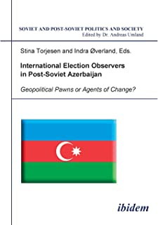 International Election Observers in Post-Soviet Azerbaijan: Geopolitical Pawns or Agents of Change? (Soviet and Post-Soviet Politics and Society 46). ... Stina Torjesen and Indra Overland (Volume 46)