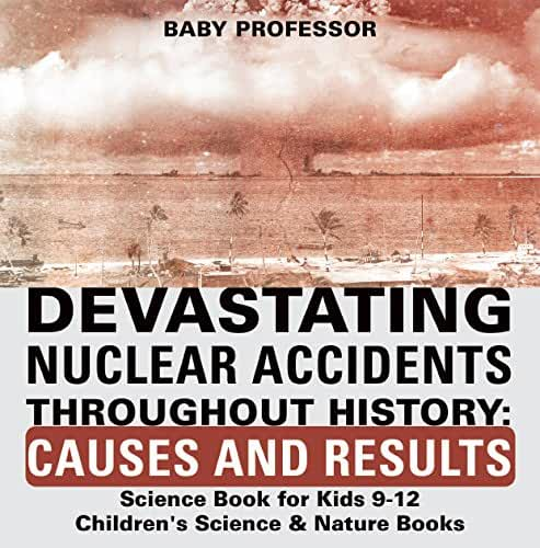 Devastating Nuclear Accidents throughout History: Causes and Results - Science Book for Kids 9-12 | Children's Science & Nature Books (English Edition)