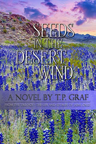 Seeds in the Desert Wind: A Novel (The Life and Stories of Jaime Cruz Book 3) by [T P Graf]