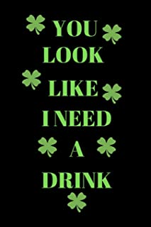 You Look Like I Need A Drink: Funny St. Patrick's Day  Writing 120 pages Notebook Journal -  Small Lined  (6