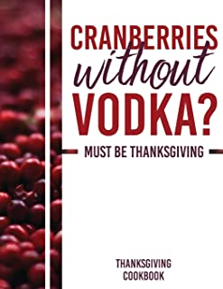 Cranberries Without Vodka? Must Be Thanksgiving: Thanksgiving Cookbook – Blank Recipe Book (8.5x11, 120 pages, matte)