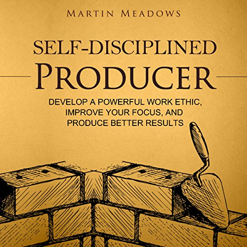 Self-Disciplined Producer: Develop a Powerful Work Ethic, Improve Your Focus, and Produce Better Results cover art