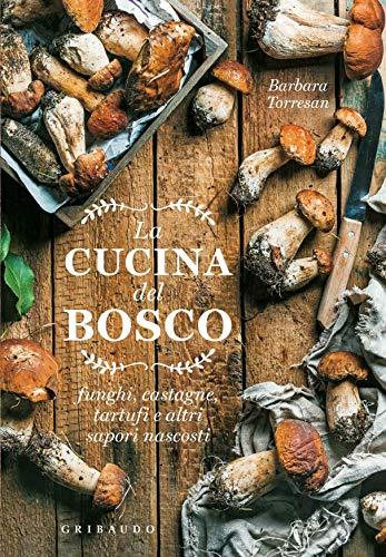 La Cucina del Bosco: Funghi, Castagne, Tartufi e Altri Sapori Nascosti