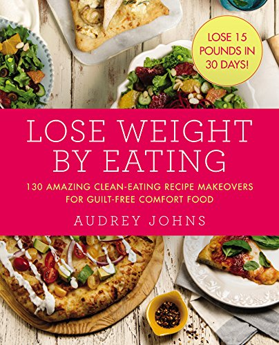 Lose Weight by Eating: 130 Amazing Clean-Eating Makeovers for Guilt-Free Comfort Food (English Edition)