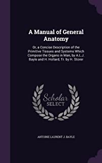 A Manual of General Anatomy: Or, a Concise Description of the Primitive Tissues and Systems Which Compose the Organs in Man, by A.L.J. Bayle and H. Hollard, Tr. by H. Storer