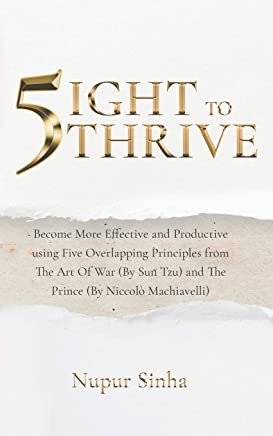 5ight To Thrive: Become More Effective and Productive using Five Overlapping Principles from The Art Of War (By Sun Tzu) and The Prince (By Niccolò Machiavelli)