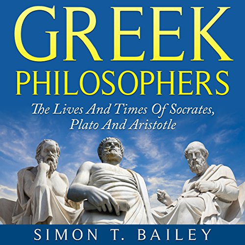 Greek Philosophers: The Lives and Times Of Socrates, Plato and Aristotle cover art