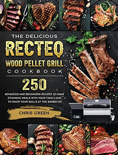 The Delicious RECTEQ Wood Pellet Grill Cookbook: 250 Advanced and Beginners Recipes to Make Stunning Meals with Your Family and to Show Your Skills at the Barbecue!