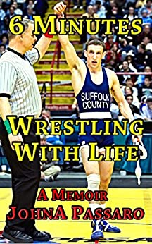 6 Minutes Wrestling with Life: How the Greatest Sport on Earth Prepared Me for the Fight of My Life (Every Breath Is Gold Book 1) (English Edition) por [JohnA Passaro]