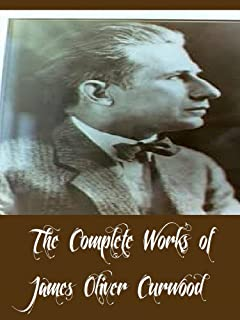 The Complete Works of James Oliver Curwood (23 Complete Works of James Oliver Curwood Including Kazan, Country Beyond, The Alaskan, The Flaming Forest, The Wolf Hunters, The Grizzly King, & More)