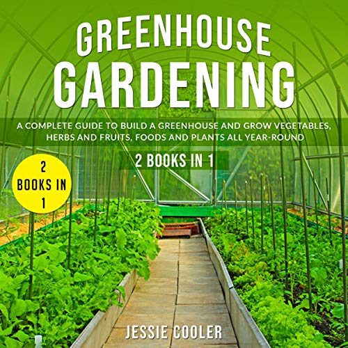 Greenhouse Gardening: A Complete Guide to Build a Greenhouse and Grow Vegetables, Herbs and Fruits, Foods and Plants all Year-Round - 2 Books in 1  By  cover art