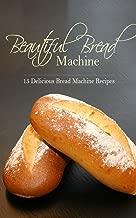 Beautiful Bread Machine: 15 Delicious Bread Machine Recipes (Bread Machine, Loaf, Dough, Baking, Bread-Making)