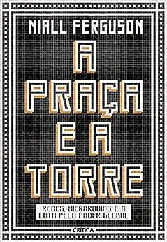 A Praça e a Torre: Redes, hierarquias e a luta pelo poder global por [Niall Ferguson, Angela Tesheiner, Gavin Adams]