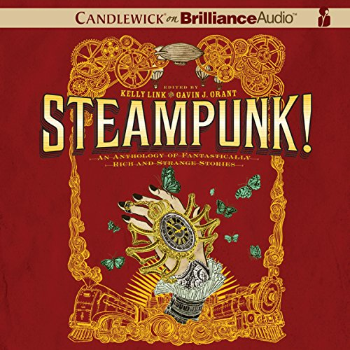 Steampunk! An Anthology of Fantastically Rich and Strange Stories Audiobook By Kelly Link (author and editor), Julia Whelan, Gavin J. Grant (editor), M. T. Anderson, Holly Black, Libba Bray, Shawn Cheng, Cassandra Clare, Dylan Horrocks, Kathleen Jennings cover art